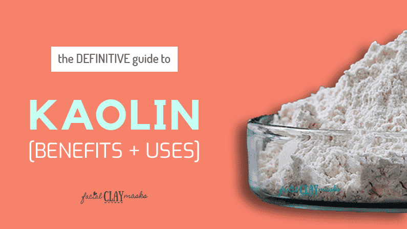 Kaolin Clay Benefits & Uses [The Definitive Guide]
